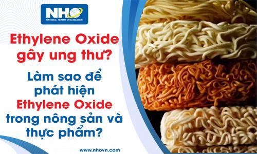 Ethylene Oxide gây ung thư?  Làm sao để phát hiện Ethylene Oxide trong nông sản và thực phẩm?